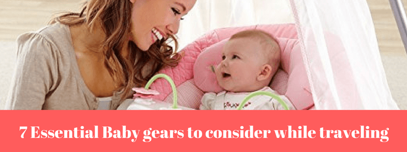 7 Essential Baby gears to consider while traveling